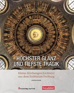 Abbildung von Schmitt   Höchster Glanz und tiefste Tragik - Kleine Kirchengeschichte(n) aus dem Erzbistum Freiburg   2019