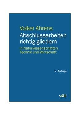 Abbildung von Ahrens | Abschlussarbeiten richtig gliedern | 2., überarbeitete Auflage | 2019 | in Naturwissenschaften, Techni...