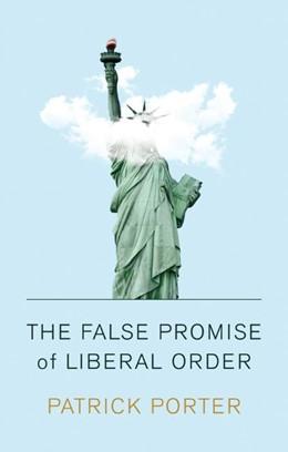 Abbildung von Porter | The False Promise of Liberal Order: Nostalgia, Delusion and the Rise of Trump | 2020
