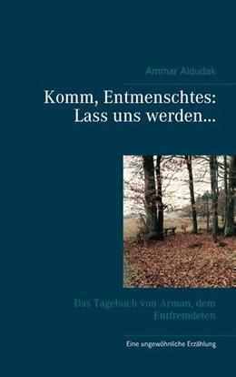 Abbildung von Aldudak   Komm, Entmenschtes: Lass uns werden ...   4. Auflage   2019   Das Tagebuch von Arman, dem En...