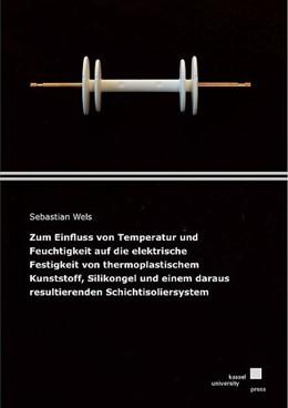 Abbildung von Wels   Zum Einfluss von Temperatur und Feuchtigkeit auf die elektrische Festigkeit von thermoplastischem Kunststoff, Silikongel und einem daraus resultierenden Schichtisoliersystem   2019