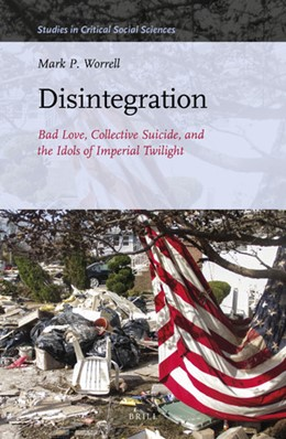 Abbildung von Worrell | Disintegration: Bad Love, Collective Suicide, and the Idols of Imperial Twilight | 2020 | Volume Two of Sacrifice and Se... | 163