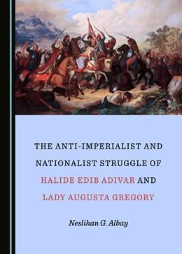Abbildung von Albay | The Anti-Imperialist and Nationalist Struggle of Halide Edib Adivar and Lady Augusta Gregory | 1. Auflage | 2020 | beck-shop.de
