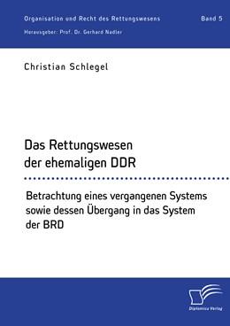 Abbildung von Schlegel / Nadler   Das Rettungswesen der ehemaligen DDR. Betrachtung eines vergangenen Systems sowie dessen Übergang in das System der BRD   2020