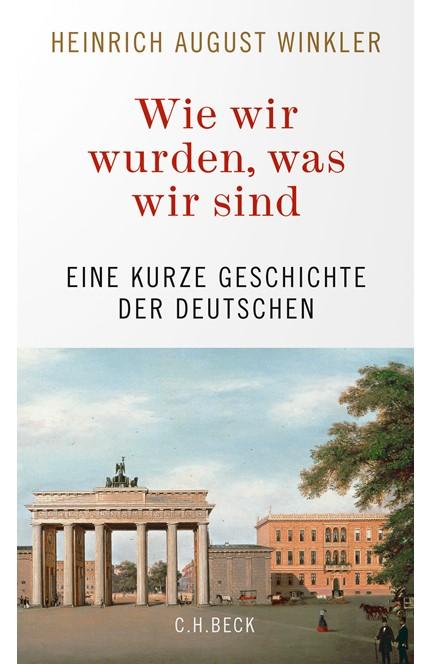 Cover: Heinrich August Winkler, Wie wir wurden, was wir sind