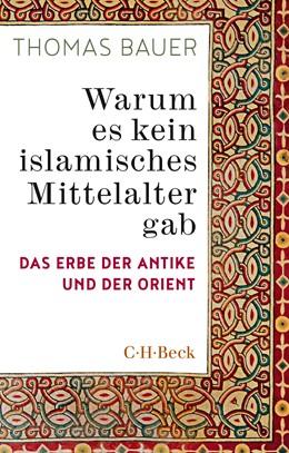 Abbildung von Bauer, Thomas | Warum es kein islamisches Mittelalter gab | 2020 | Das Erbe der Antike und der Or... | 6407
