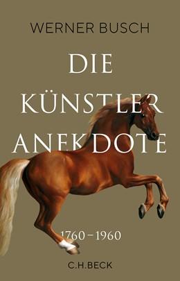 Abbildung von Busch, Werner | Die Künstleranekdote 1760–1960 | 1. Auflage | 2020 | beck-shop.de