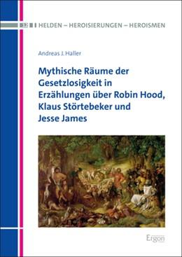 Abbildung von Haller | Mythische Räume der Gesetzlosigkeit in Erzählungen über Robin Hood, Klaus Störtebeker und Jesse James | 1. Auflage | 2020 | beck-shop.de