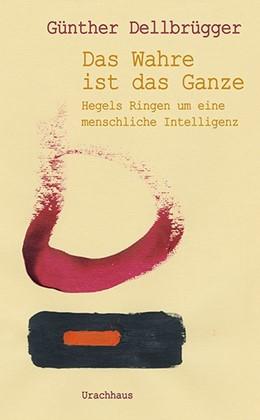 Abbildung von Dellbrügger | »Das Wahre ist das Ganze« | 1. Auflage | 2020 | beck-shop.de