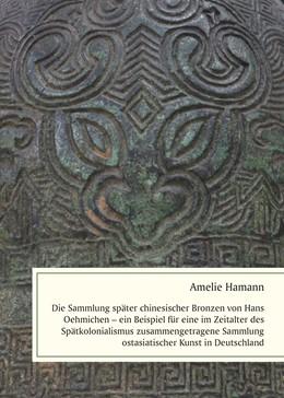 Abbildung von Hamann   Die Sammlung später chinesischer Bronzen von Hans Oehmichen - ein Beispiel für eine im Zeitalter des Spätkolonialismus zusammengetragene Sammlung ostasiatischer Kunst in Deutschland   1. Auflage   2020   beck-shop.de