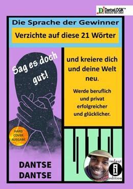 Abbildung von Dantse | Sag es doch gut ! Die Sprache der Gewinner, verzichte auf diese Wörter und kreiere dich und deine Welt neu und werde beruflich und privat erfolgreicher und glücklicher | 1. Auflage | 2020 | beck-shop.de