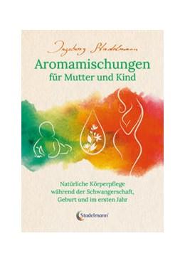 Abbildung von Stadelmann | Aromamischungen für Mutter und Kind | 5. Auflage | 2021 | beck-shop.de