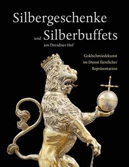 Abbildung von Weinhold / Witting | Silbergeschenke und Silberbuffets am Dresdner Hof | 1. Auflage | 2021 | beck-shop.de