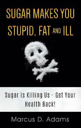 Abbildung von Adams | Sugar Makes You Stupid, Fat And Ill | 1. Auflage | 2021 | beck-shop.de