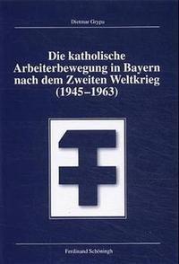 Abbildung von Grypa   Die katholische Arbeiterbewegung in Bayern nach dem zweiten Weltkrieg (1945-1963)   2000