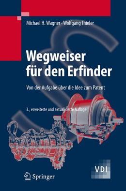 Abbildung von Wagner / Thieler | Wegweiser für den Erfinder | 3., erw. u. aktualisierte Aufl. | 2007 | Von der Aufgabe über die Idee ...