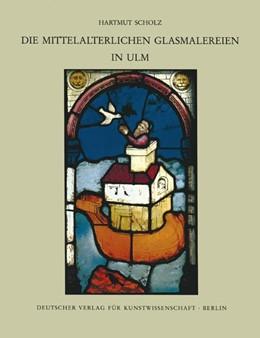 Abbildung von Scholz / | Corpus Vitrearum medii Aevi Deutschland / Die mittelalterlichen Glasmalereien in Ulm | 1994 | Die mittelalterlichen Glasmale...