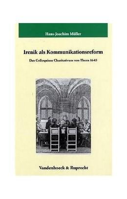 Abbildung von Müller   Irenik als Kommunikationsreform   2004   Das Colloquium Charitativum in...   Band 208