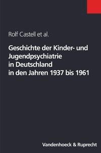 Abbildung von Castell / Nedoschill / Rupps   Geschichte der Kinder- und Jugendpsychiatrie in Deutschland in den Jahren 1937 bis 1961   2003