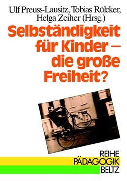 Abbildung von Preuss-Lausitz / Rülcker / Zeiher | Selbständigkeit für Kinder - die große Freiheit? | 1990 | Kindheit zwischen pädagogische...