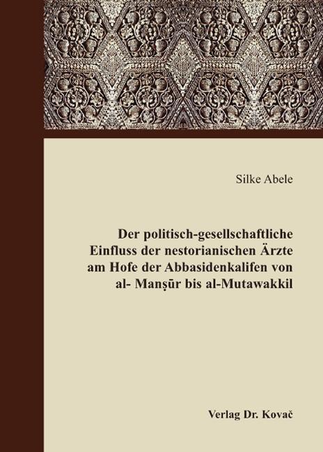 Der politisch-gesellschaftliche Einfluss der nestorianischen Ärzte am Hofe der Abbasidenkalifen von al-Mansur bis al-Mutawakkil | Abele, 2008 | Buch (Cover)