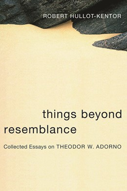 Abbildung von Hullot-Kentor | Things Beyond Resemblance | 2006 | Collected Essays on Theodor W....