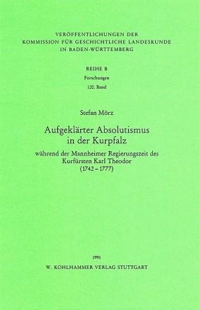 Aufgeklärter Absolutismus in der Kurpfalz während der Mannheimer Regierungszeit des Kurfürsten Karl Theodor (1742-1777) | Mörz, 1991 | Buch (Cover)