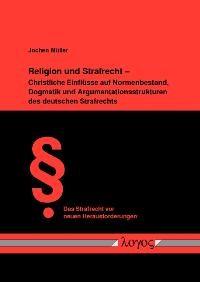 Religion und Strafrecht - Christliche Einflüsse auf Normenbestand, Dogmatik und Argumentationsstrukturen des deutschen Strafrechts   Müller, 2008   Buch (Cover)