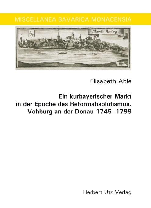 Ein kurbayerischer Markt in der Epoche des Reformabsolutismus. Vohburg an der Donau 1745–1799 | Able, 2008 | Buch (Cover)