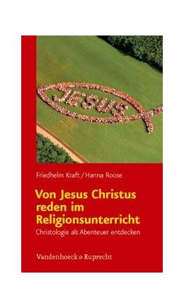 Abbildung von Kraft / Roose | Von Jesus Christus reden im Religionsunterricht | 2011 | Christologie als Abenteuer ent...