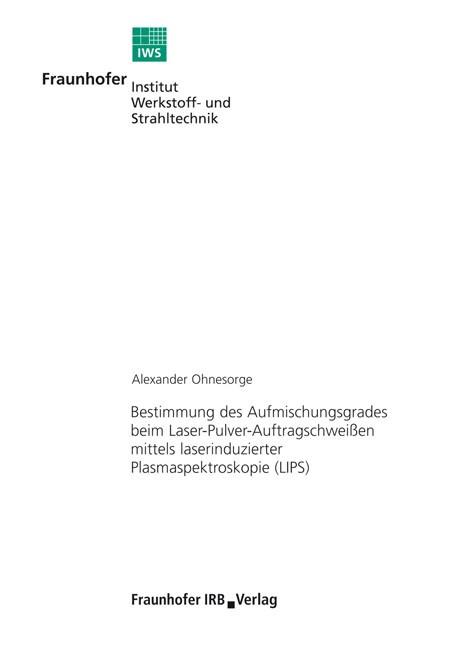 Bestimmung des Aufmischungsgrades beim Laser-Pulver-Auftragschweißen mittels laserinduzierter Plasmaspektroskopie (LIPS)   Ohnesorge /, 2009   Buch (Cover)