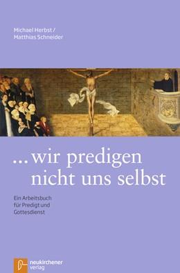 Abbildung von Herbst / Schneider   ... wir predigen nicht uns selbst   Unveränderte Ausgabe   2017   Ein Arbeitsbuch für Predigt un...