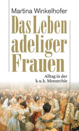 Abbildung von Winkelhofer | Das Leben adeliger Frauen | Neuauflage | 2016 | Alltag in der k.u.k. Monarchie