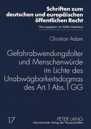 Gefahrabwendungsfolter und Menschenwürde im Lichte des Unabwägbarkeitsdogmas des Art. 1 Abs. 1 GG | Adam, 2008 | Buch (Cover)