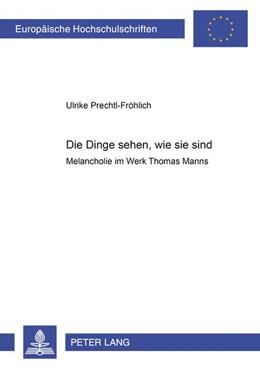 Abbildung von Prechtl-Fröhlich   Die Dinge sehen, wie sie sind.   2001   Melancholie im Werk Thomas Man...