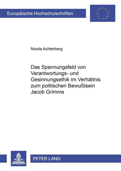 Das Spannungsfeld von Verantwortungs- und Gesinnungsethik im Verhältnis zum politischen Bewußtsein Jacob Grimms | Achterberg, 2001 | Buch (Cover)