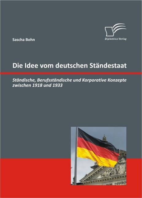 Abbildung von Bohn | Die Idee vom deutschen Ständestaat: Ständische, Berufsständische und Korporative Konzepte zwischen 1918 und 1933 | 2011