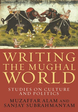 Abbildung von Alam / Subrahmanyam | Writing the Mughal World | 2011 | Studies on Culture and Politic...