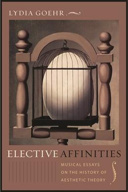 Abbildung von Goehr | Elective Affinities | 2011 | Musical Essays on the History ...