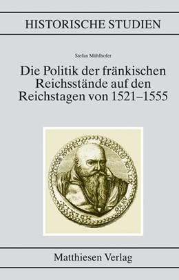 Abbildung von Mühlhofer   Die Politik der fränkischen Reichsstände auf den Reichstagen von 1521?1555   2006