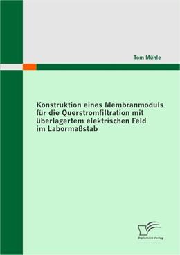 Abbildung von Mühle   Konstruktion eines Membranmoduls für die Querstromfiltration mit überlagertem elektrischen Feld im Labormaßstab   1. Auflage   2009